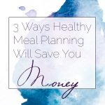 3 Ways Healthy Meal Planning Will SAVE You Money!